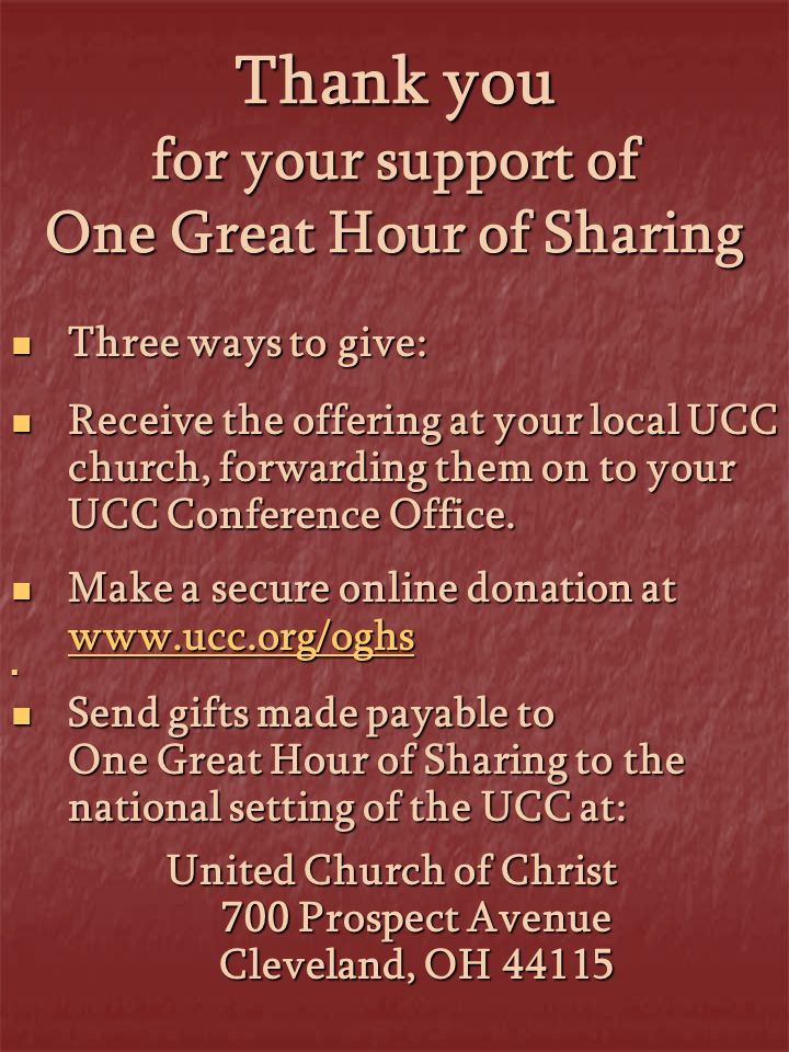 Thank you for your support of One Great Hour of Sharing Three ways to give: Three ways to give: Receive the offering at your local UCC church, forwarding them on to your UCC Conference Office.