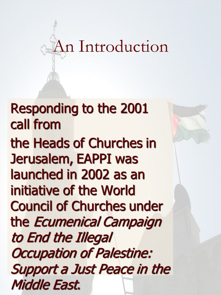 An Introduction Responding to the 2001 call from the Heads of Churches in Jerusalem, EAPPI was launched in 2002 as an initiative of the World Council of Churches under the Ecumenical Campaign to End the Illegal Occupation of Palestine: Support a Just Peace in the Middle East.