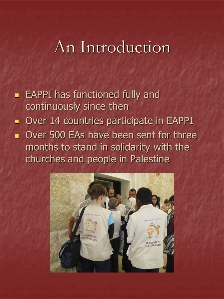 An Introduction EAPPI has functioned fully and continuously since then EAPPI has functioned fully and continuously since then Over 14 countries participate in EAPPI Over 14 countries participate in EAPPI Over 500 EAs have been sent for three months to stand in solidarity with the churches and people in Palestine Over 500 EAs have been sent for three months to stand in solidarity with the churches and people in Palestine