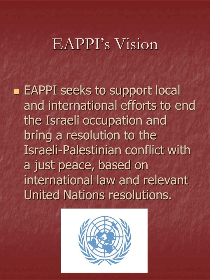 EAPPIs Vision EAPPI seeks to support local and international efforts to end the Israeli occupation and bring a resolution to the Israeli-Palestinian conflict with a just peace, based on international law and relevant United Nations resolutions.