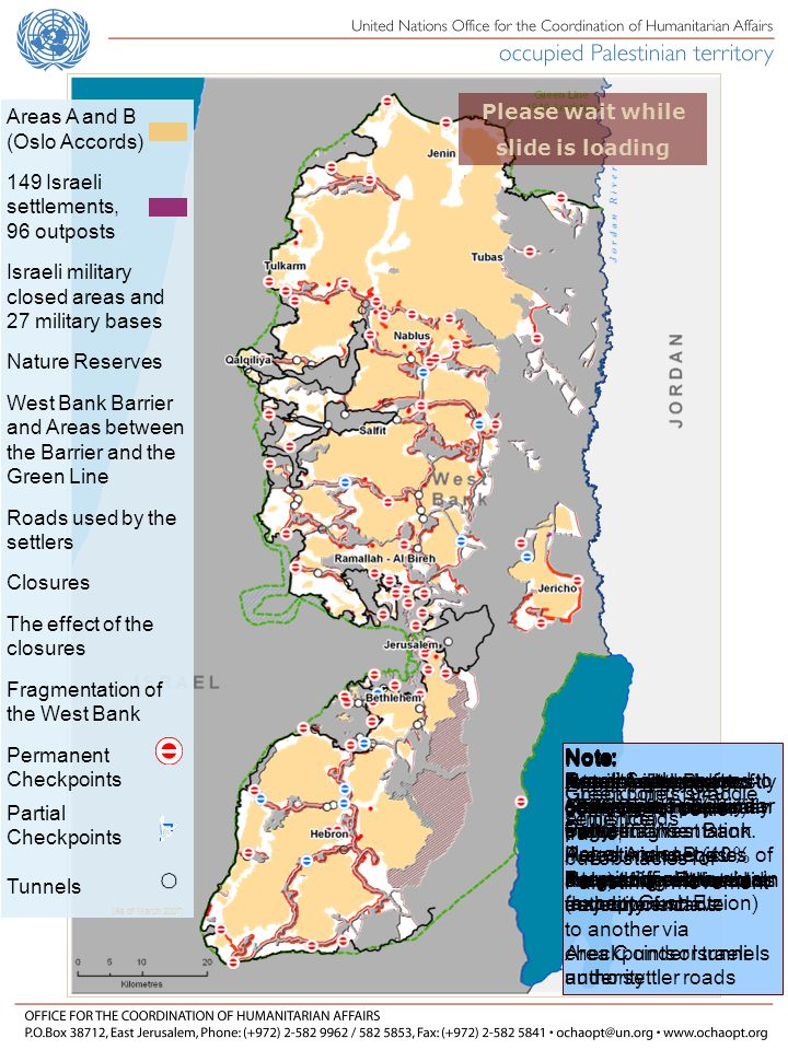 Areas A and B (Oslo Accords) 149 Israeli settlements, 96 outposts Israeli military closed areas and 27 military bases Nature Reserves West Bank Barrier and Areas between the Barrier and the Green Line Roads used by the settlers Closures The effect of the closures Fragmentation of the West Bank Permanent Checkpoints Partial Checkpoints Tunnels (As of March 2007) Please wait while slide is loading Note: Green Line (1949 Armistice) Note: Interim agreement of 1994 Oslo process Areas A and B (40% of area) under Palestinian authority Area C under Israeli authority Note: Israeli Settlements growing at 5.5% a year Illegal under international law Note: Nature reserves mostly off-limits to Palestinian entry No grazing or development Note: Permits are required to access areas behind Barrier Permit difficult to obtain (except Gush Etzion) Note: Roads primarily for Settler use Palestinian access banned or restricted on majority of roads Note: Roadblocks and checkpoints physically prevent Palestinian vehicles accessing settler roads Note: Roads, settlements, other infrastructure fragment West Bank Note: Checkpoints straddle settler roads Palestinian movement from one enclave to another via checkpoints or tunnels under settler roads Note: Areas A and B (Palestinian control) mirror fragmentation.