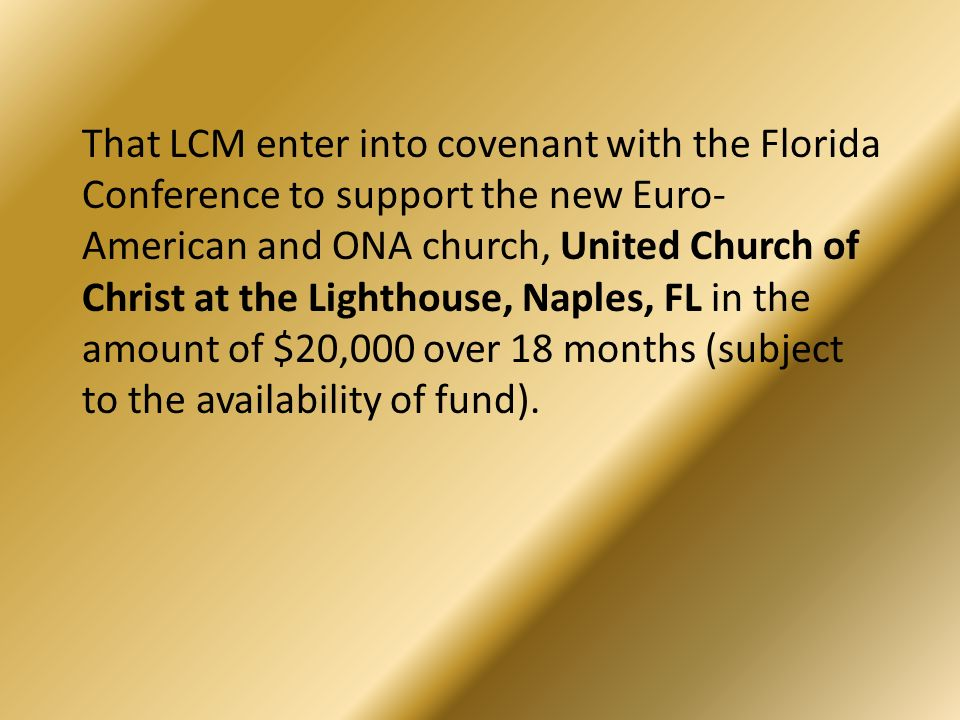 That LCM enter into covenant with the Florida Conference to support the new Euro- American and ONA church, United Church of Christ at the Lighthouse,