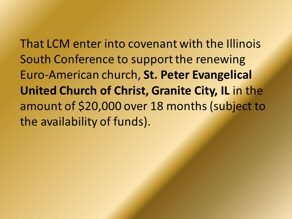 That LCM enter into covenant with the Illinois South Conference to support the renewing Euro-American church, St. Peter Evangelical United Church of C