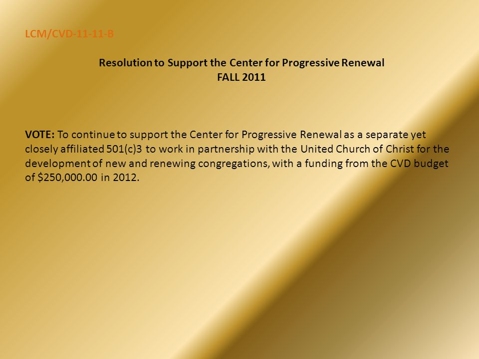 LCM/CVD-11-11-B Resolution to Support the Center for Progressive Renewal FALL 2011 VOTE: To continue to support the Center for Progressive Renewal as