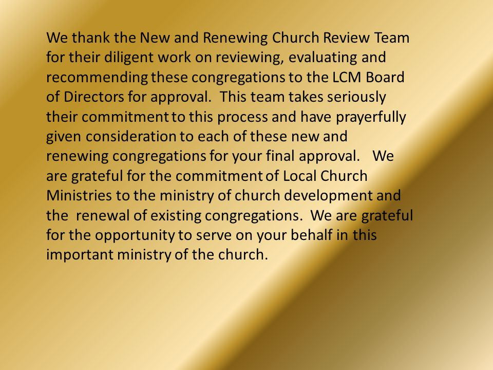 We thank the New and Renewing Church Review Team for their diligent work on reviewing, evaluating and recommending these congregations to the LCM Boar