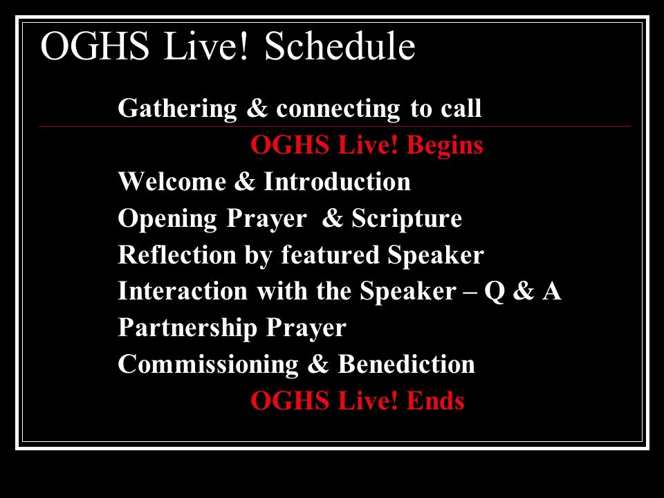 OGHS Live! Schedule Gathering & connecting to call OGHS Live! Begins Welcome & Introduction Opening Prayer & Scripture Reflection by featured Speaker