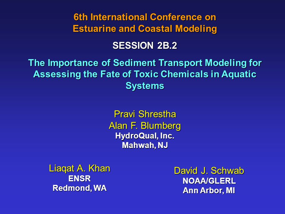 6th International Conference on Estuarine and Coastal Modeling SESSION 2B.2 The Importance of Sediment Transport Modeling for Assessing the Fate of Toxic Chemicals in Aquatic Systems Pravi Shrestha Alan F.