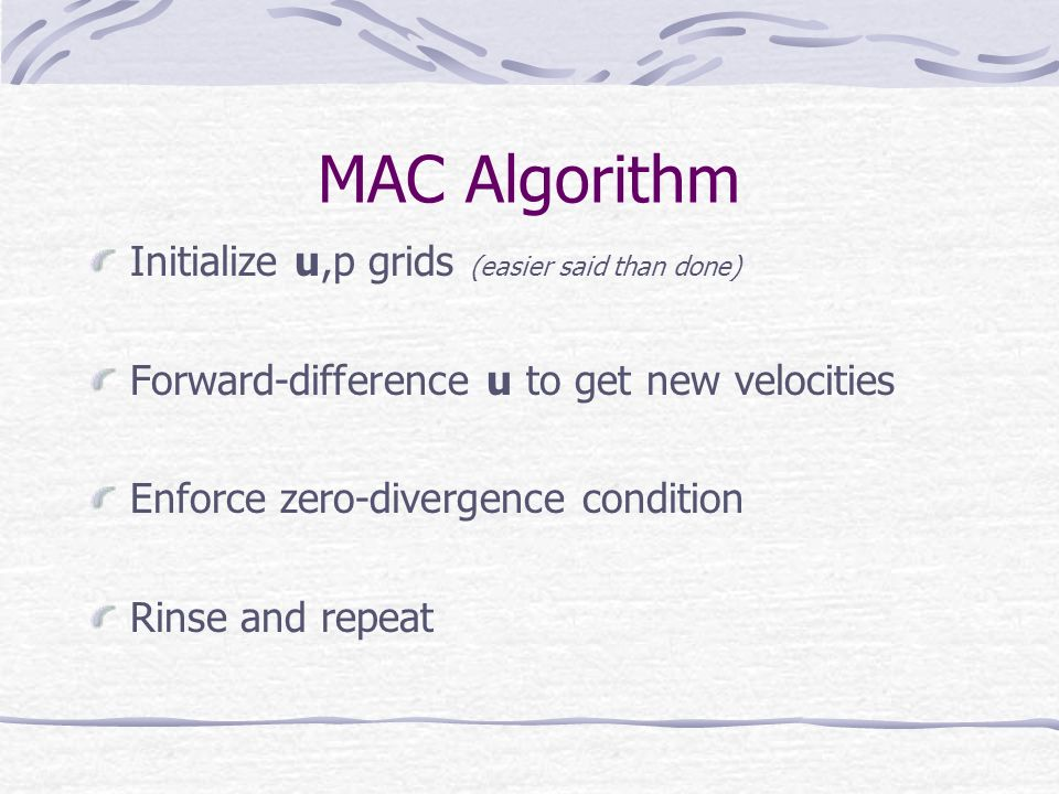MAC Algorithm Initialize u,p grids (easier said than done) Forward-difference u to get new velocities Enforce zero-divergence condition Rinse and repeat