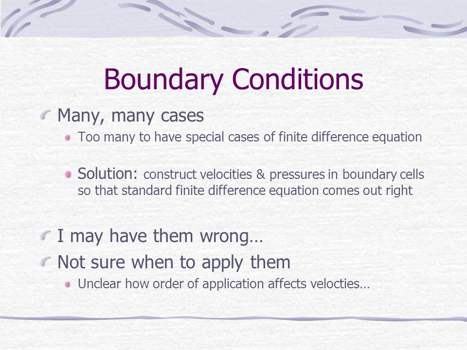 Boundary Conditions Many, many cases Too many to have special cases of finite difference equation Solution: construct velocities & pressures in boundary cells so that standard finite difference equation comes out right I may have them wrong… Not sure when to apply them Unclear how order of application affects velocties…