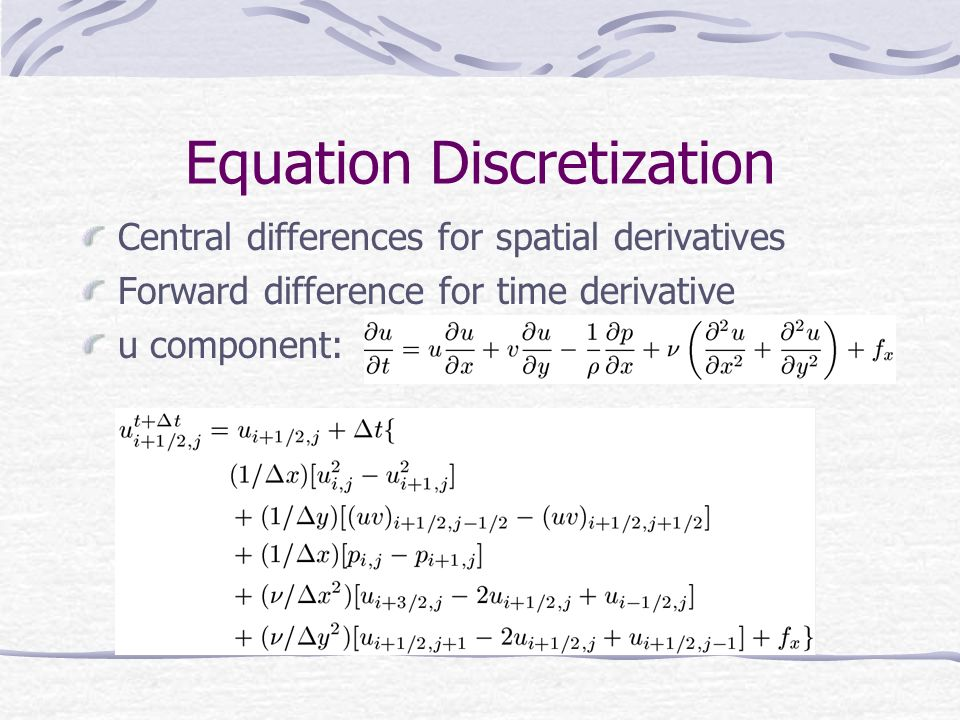 Equation Discretization Central differences for spatial derivatives Forward difference for time derivative u component: