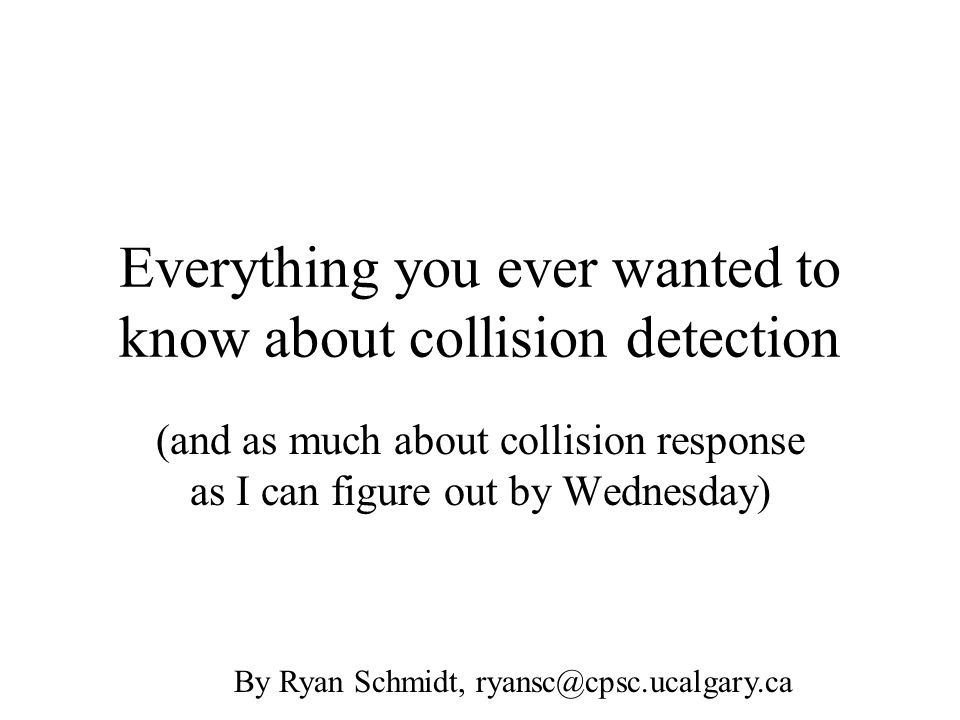 Everything you ever wanted to know about collision detection (and as much about collision response as I can figure out by Wednesday) By Ryan Schmidt,
