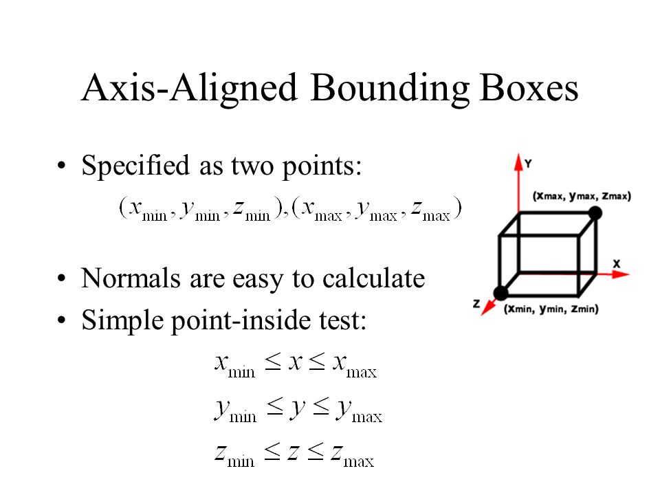Axis-Aligned Bounding Boxes Specified as two points: Normals are easy to calculate Simple point-inside test: