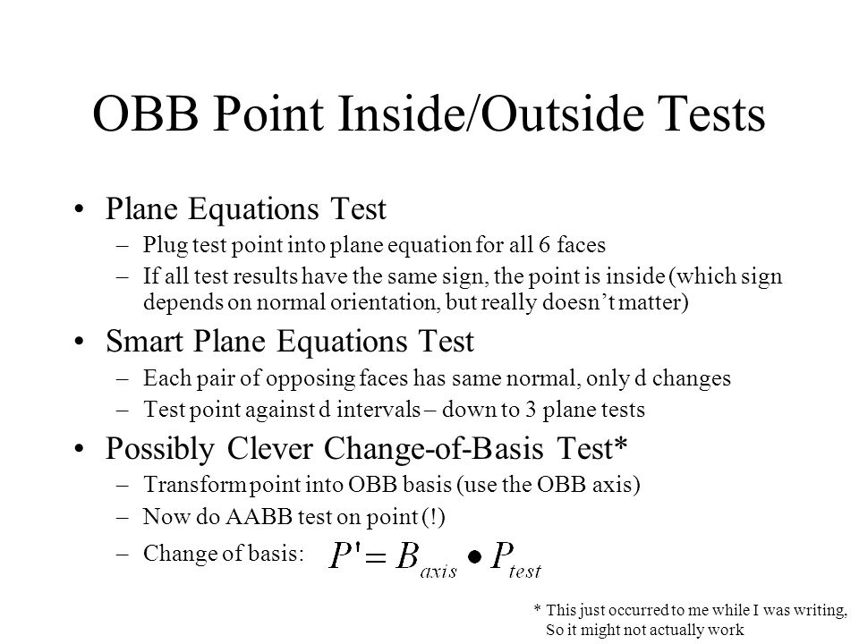 OBB Point Inside/Outside Tests Plane Equations Test –Plug test point into plane equation for all 6 faces –If all test results have the same sign, the