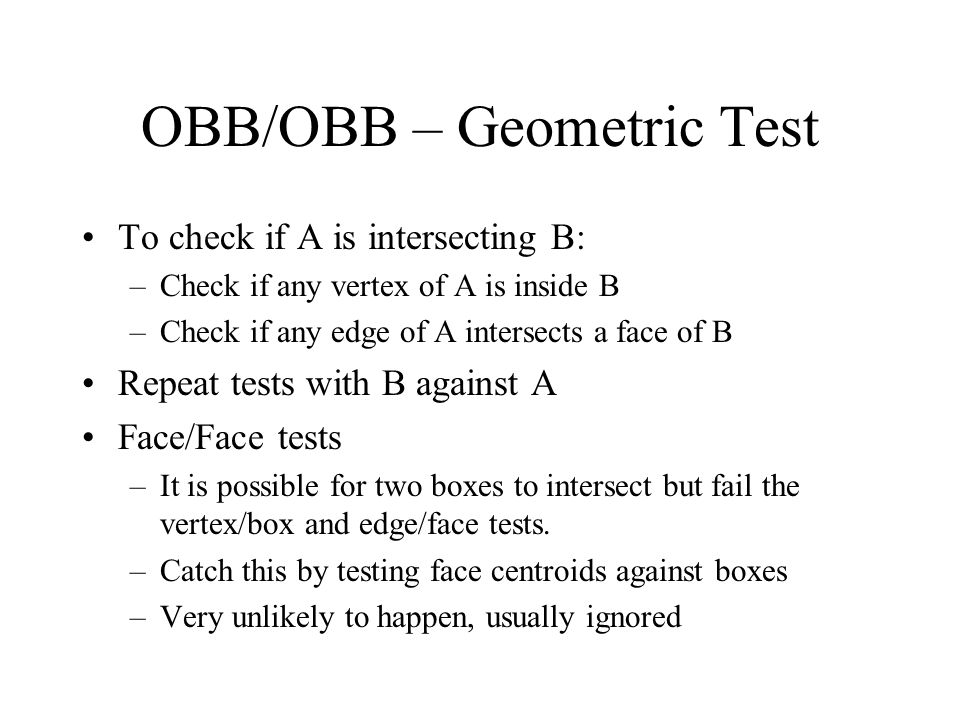 OBB/OBB – Geometric Test To check if A is intersecting B: –Check if any vertex of A is inside B –Check if any edge of A intersects a face of B Repeat
