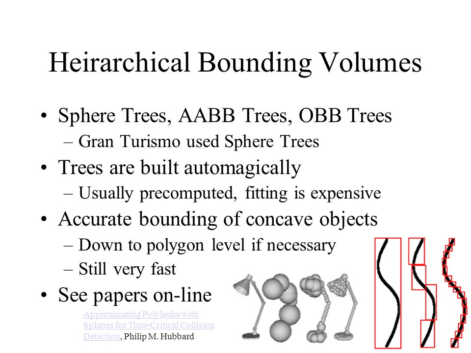 Heirarchical Bounding Volumes Sphere Trees, AABB Trees, OBB Trees –Gran Turismo used Sphere Trees Trees are built automagically –Usually precomputed,