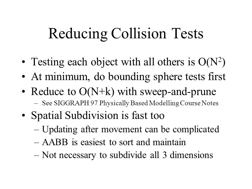 Reducing Collision Tests Testing each object with all others is O(N 2 ) At minimum, do bounding sphere tests first Reduce to O(N+k) with sweep-and-pru