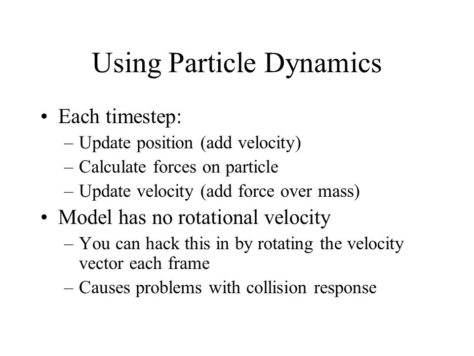 Using Particle Dynamics Each timestep: –Update position (add velocity) –Calculate forces on particle –Update velocity (add force over mass) Model has
