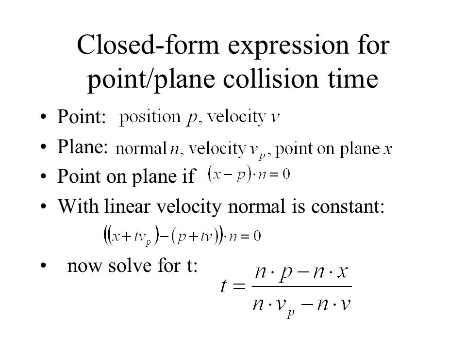 Closed-form expression for point/plane collision time Point: Plane: Point on plane if With linear velocity normal is constant: now solve for t: