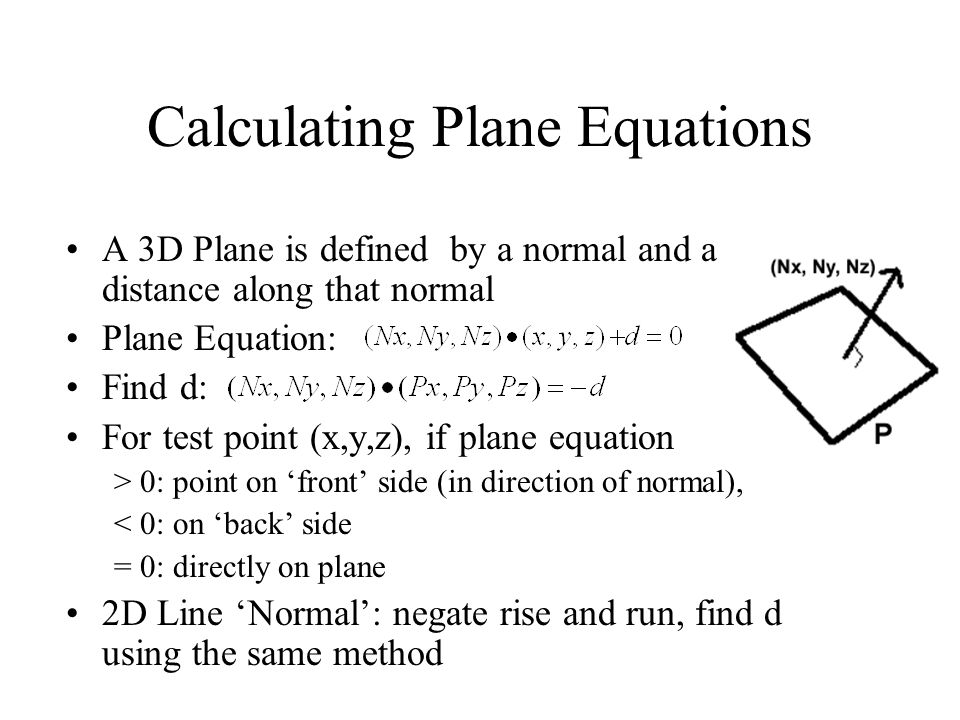 Calculating Plane Equations A 3D Plane is defined by a normal and a distance along that normal Plane Equation: Find d: For test point (x,y,z), if plan