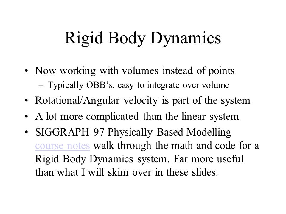 Rigid Body Dynamics Now working with volumes instead of points –Typically OBBs, easy to integrate over volume Rotational/Angular velocity is part of t