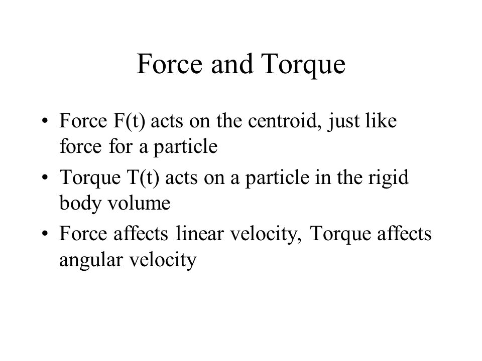 Force and Torque Force F(t) acts on the centroid, just like force for a particle Torque T(t) acts on a particle in the rigid body volume Force affects