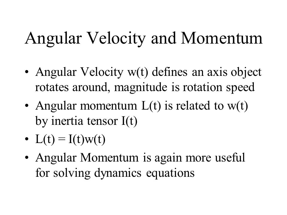 Angular Velocity and Momentum Angular Velocity w(t) defines an axis object rotates around, magnitude is rotation speed Angular momentum L(t) is relate