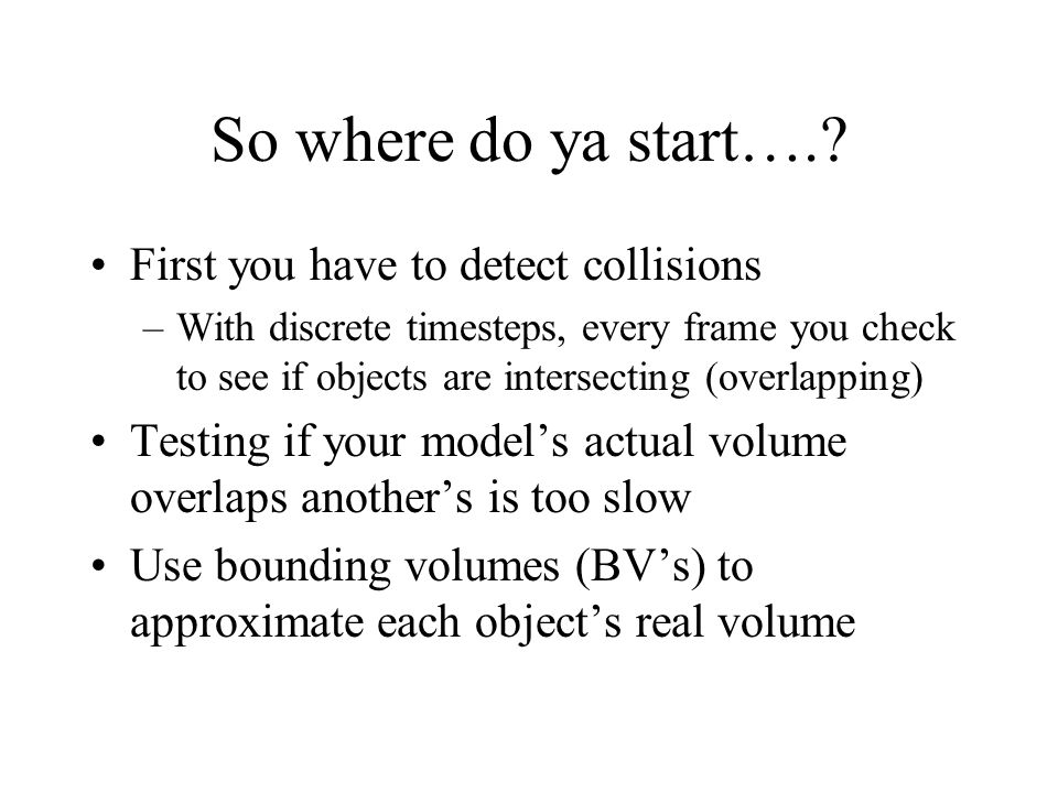 So where do ya start….? First you have to detect collisions –With discrete timesteps, every frame you check to see if objects are intersecting (overla