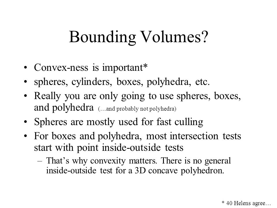 Bounding Volumes? Convex-ness is important* spheres, cylinders, boxes, polyhedra, etc. Really you are only going to use spheres, boxes, and polyhedra