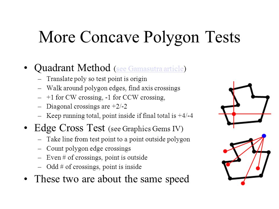 More Concave Polygon Tests Quadrant Method (see Gamasutra article)see Gamasutra article –Translate poly so test point is origin –Walk around polygon e