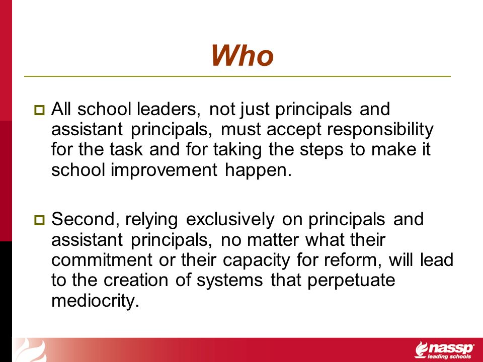 Who All school leaders, not just principals and assistant principals, must accept responsibility for the task and for taking the steps to make it scho