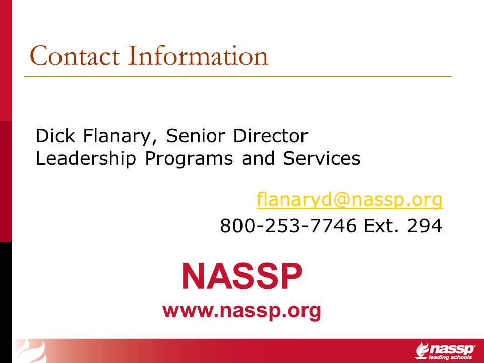 Contact Information Dick Flanary, Senior Director Leadership Programs and Services flanaryd@nassp.org 800-253-7746 Ext. 294 NASSP www.nassp.org