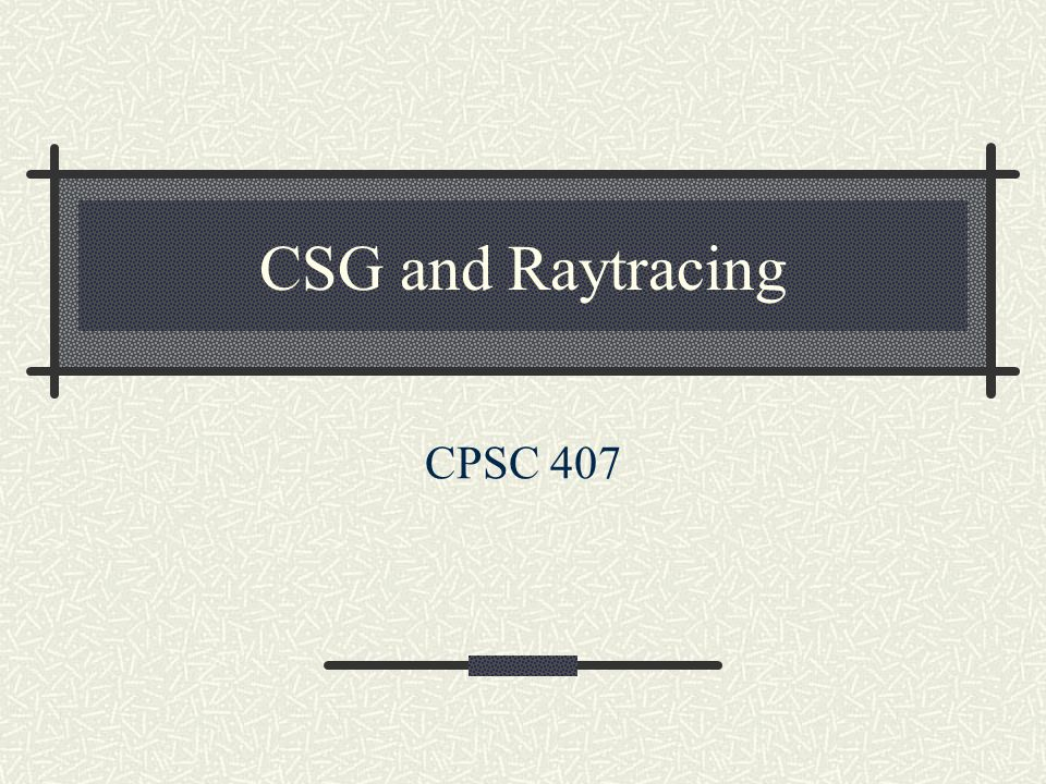 CSG and Raytracing CPSC 407