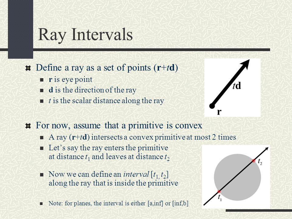 Ray Intervals Define a ray as a set of points (r+td) r is eye point d is the direction of the ray t is the scalar distance along the ray For now, assu