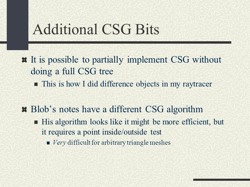 Additional CSG Bits It is possible to partially implement CSG without doing a full CSG tree This is how I did difference objects in my raytracer Blobs