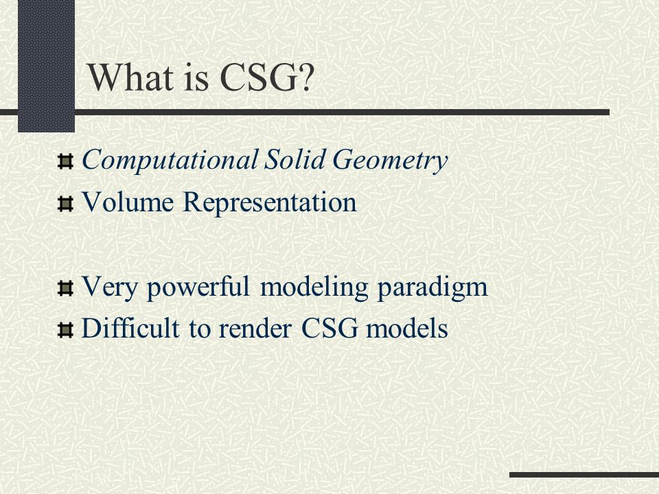 What is CSG? Computational Solid Geometry Volume Representation Very powerful modeling paradigm Difficult to render CSG models