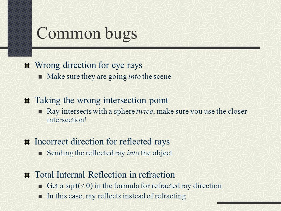 Common bugs Wrong direction for eye rays Make sure they are going into the scene Taking the wrong intersection point Ray intersects with a sphere twic