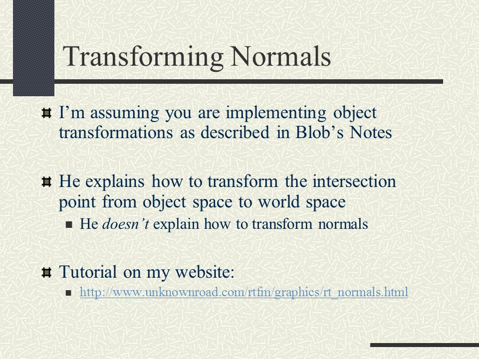 Transforming Normals Im assuming you are implementing object transformations as described in Blobs Notes He explains how to transform the intersection