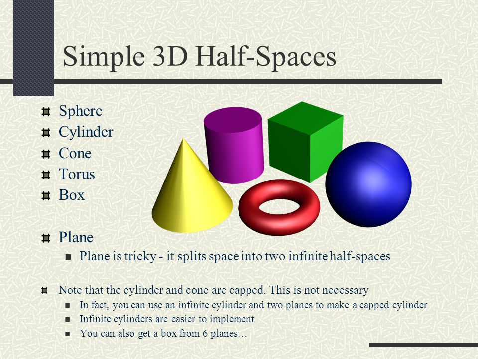 Simple 3D Half-Spaces Sphere Cylinder Cone Torus Box Plane Plane is tricky - it splits space into two infinite half-spaces Note that the cylinder and