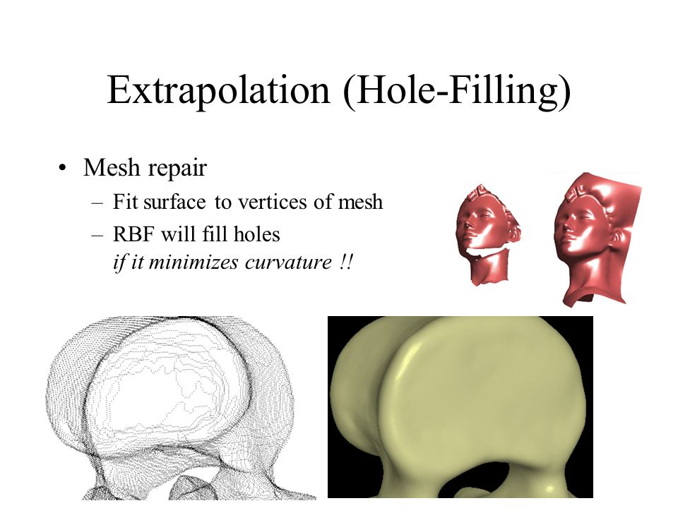 Extrapolation (Hole-Filling) Mesh repair –Fit surface to vertices of mesh –RBF will fill holes if it minimizes curvature !!