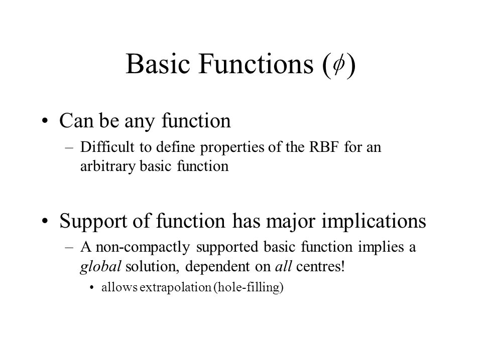 Basic Functions ( ) Can be any function –Difficult to define properties of the RBF for an arbitrary basic function Support of function has major impli