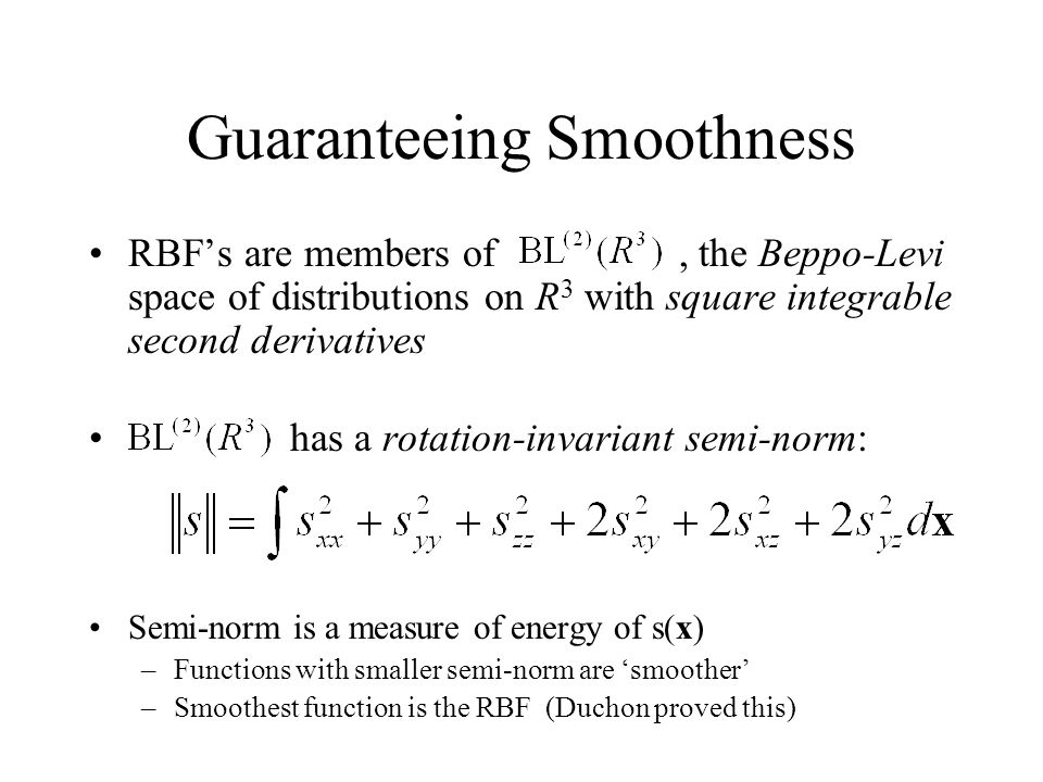 Guaranteeing Smoothness RBFs are members of, the Beppo-Levi space of distributions on R 3 with square integrable second derivatives has a rotation-inv