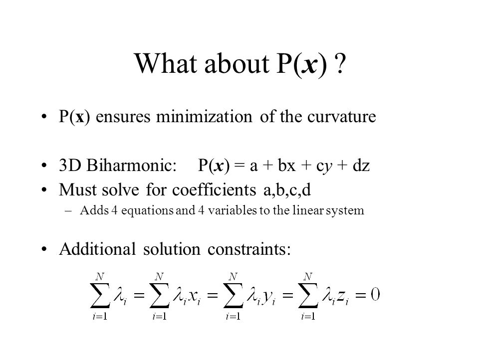 What about P(x) ? P(x) ensures minimization of the curvature 3D Biharmonic: P(x) = a + bx + cy + dz Must solve for coefficients a,b,c,d –Adds 4 equati