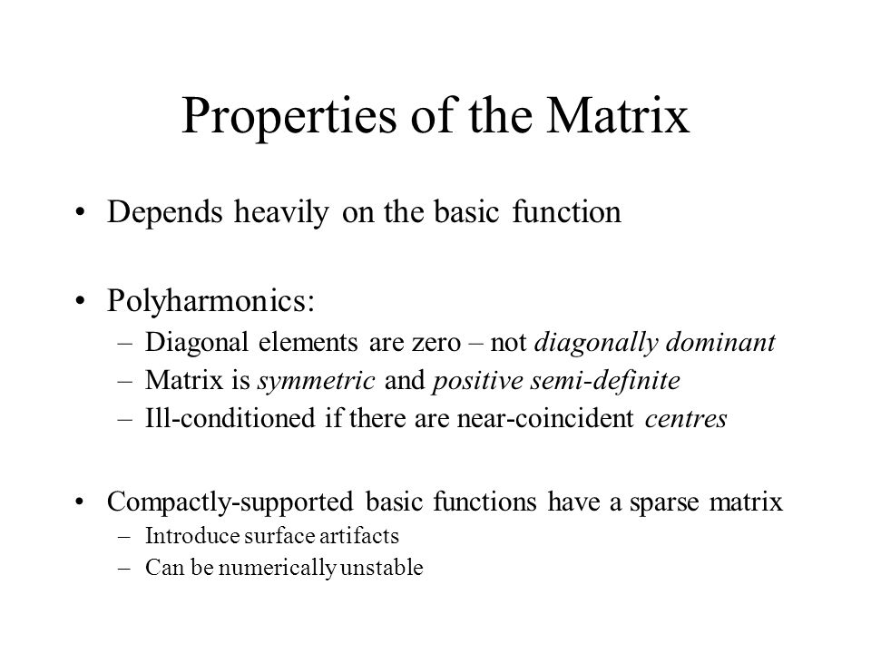 Properties of the Matrix Depends heavily on the basic function Polyharmonics: –Diagonal elements are zero – not diagonally dominant –Matrix is symmetr