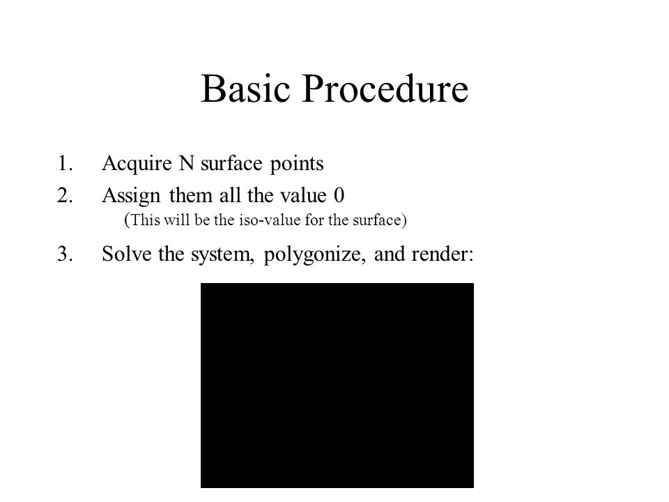 Basic Procedure 1.Acquire N surface points 2.Assign them all the value 0 ( This will be the iso-value for the surface) 3.Solve the system, polygonize,