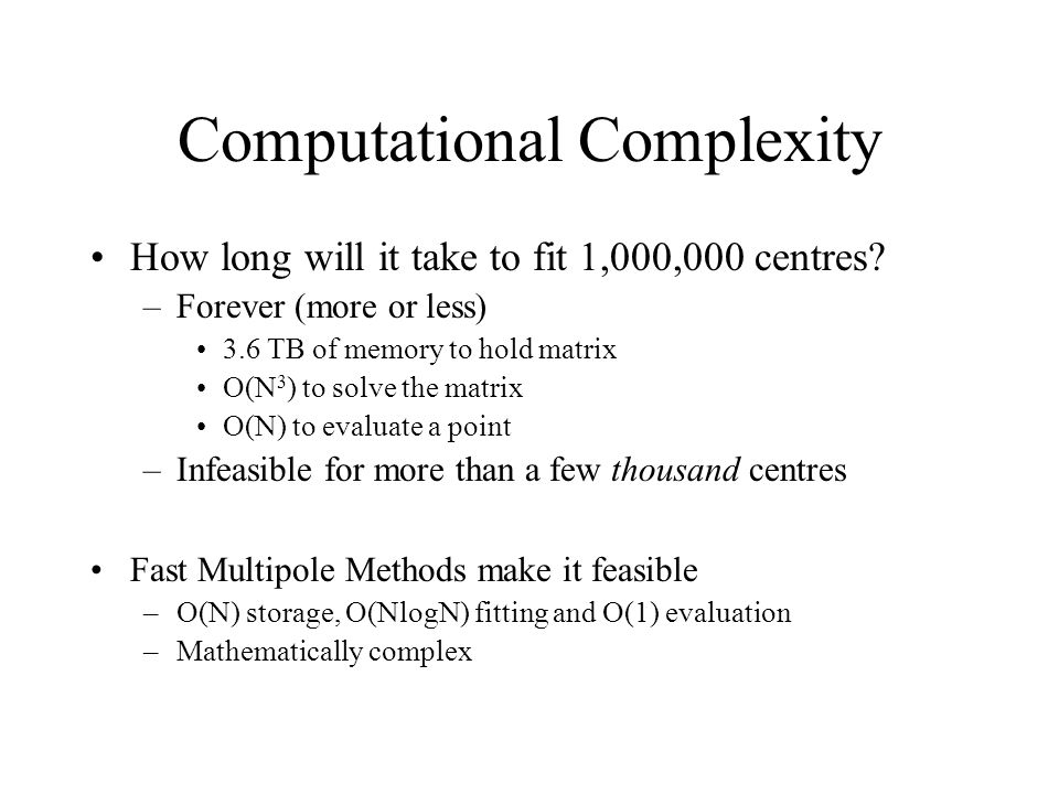 Computational Complexity How long will it take to fit 1,000,000 centres? –Forever (more or less) 3.6 TB of memory to hold matrix O(N 3 ) to solve the