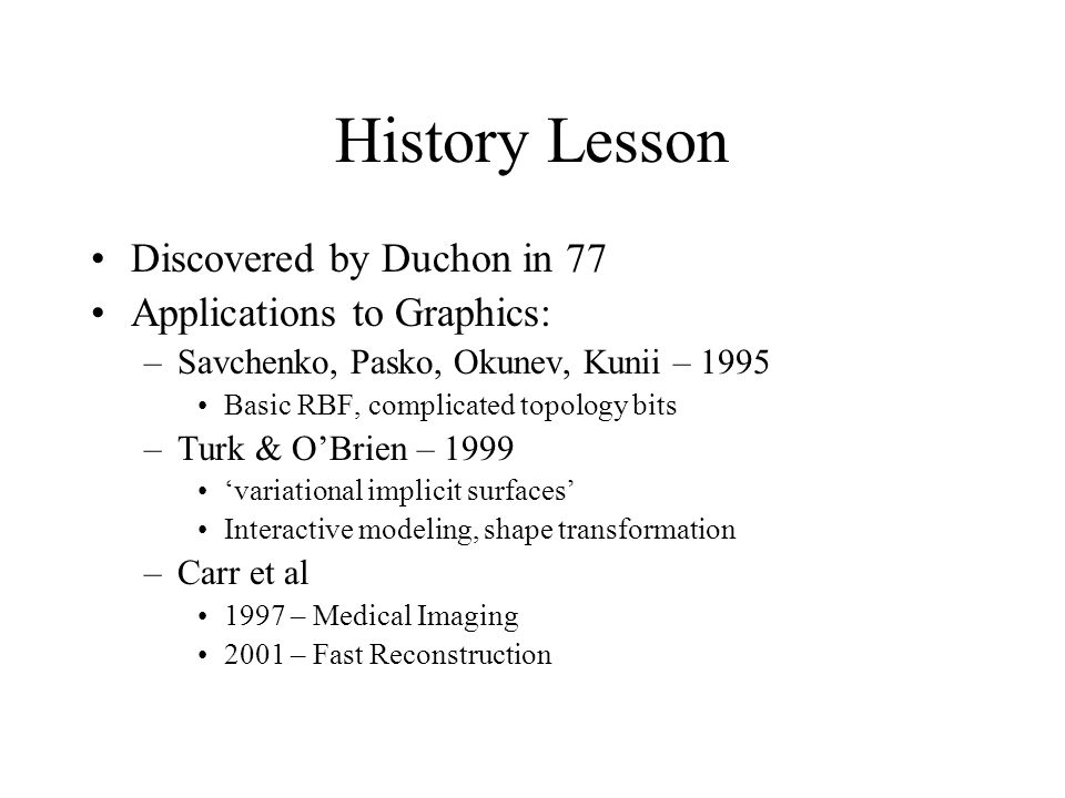 History Lesson Discovered by Duchon in 77 Applications to Graphics: –Savchenko, Pasko, Okunev, Kunii – 1995 Basic RBF, complicated topology bits –Turk