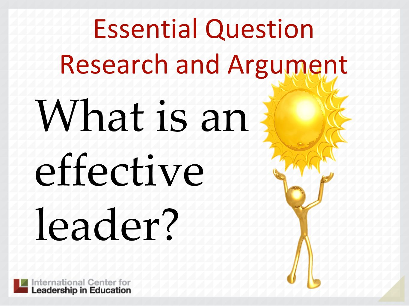 Essential Question Research and Argument What is an effective leader?