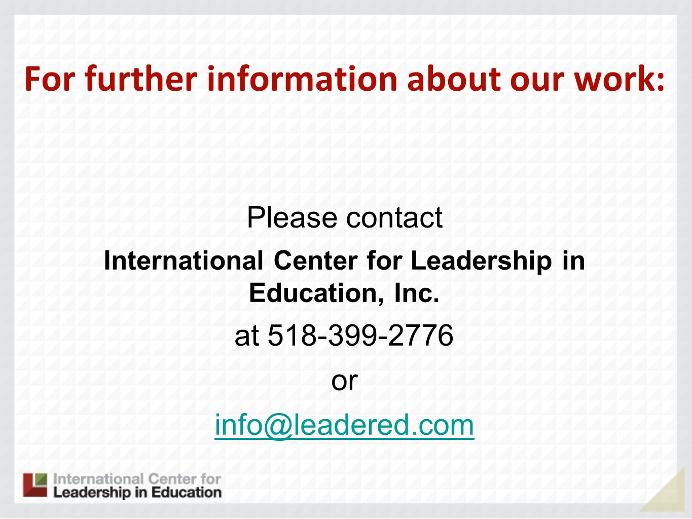 For further information about our work: Please contact International Center for Leadership in Education, Inc. at 518-399-2776 or info@leadered.com