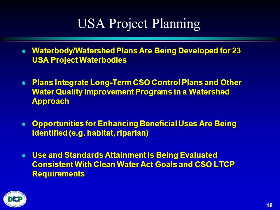 16 USA Project Planning l Waterbody/Watershed Plans Are Being Developed for 23 USA Project Waterbodies l Plans Integrate Long-Term CSO Control Plans and Other Water Quality Improvement Programs in a Watershed Approach l Opportunities for Enhancing Beneficial Uses Are Being Identified (e.g.