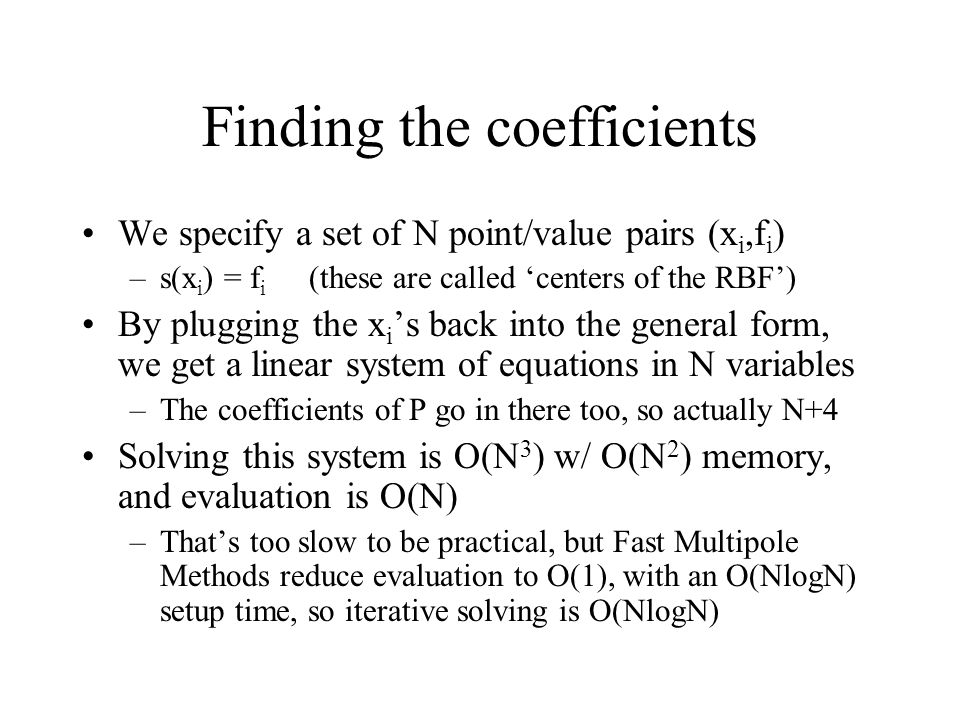 Finding the coefficients We specify a set of N point/value pairs (x i,f i ) –s(x i ) = f i (these are called centers of the RBF) By plugging the x i s back into the general form, we get a linear system of equations in N variables –The coefficients of P go in there too, so actually N+4 Solving this system is O(N 3 ) w/ O(N 2 ) memory, and evaluation is O(N) –Thats too slow to be practical, but Fast Multipole Methods reduce evaluation to O(1), with an O(NlogN) setup time, so iterative solving is O(NlogN)